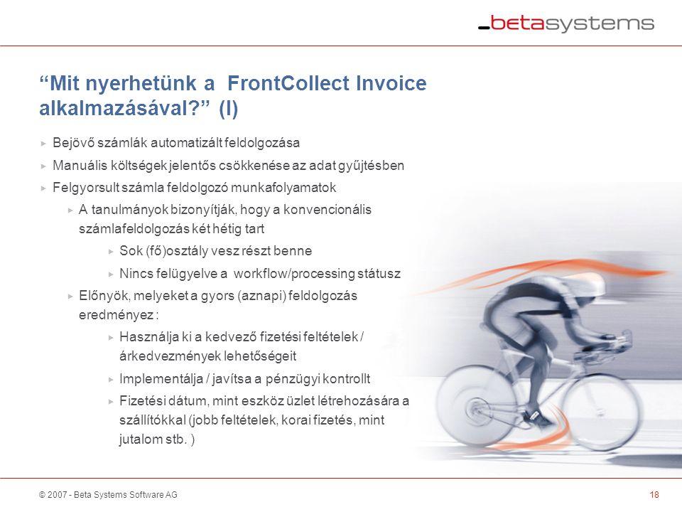 © 2007 - Beta Systems Software AG Mit nyerhetünk a FrontCollect Invoice alkalmazásával (I)  Bejövő számlák automatizált feldolgozása  Manuális költségek jelentős csökkenése az adat gyűjtésben  Felgyorsult számla feldolgozó munkafolyamatok  A tanulmányok bizonyítják, hogy a konvencionális számlafeldolgozás két hétig tart  Sok (fő)osztály vesz részt benne  Nincs felügyelve a workflow/processing státusz  Előnyök, melyeket a gyors (aznapi) feldolgozás eredményez :  Használja ki a kedvező fizetési feltételek / árkedvezmények lehetőségeit  Implementálja / javítsa a pénzügyi kontrollt  Fizetési dátum, mint eszköz üzlet létrehozására a szállítókkal (jobb feltételek, korai fizetés, mint jutalom stb.