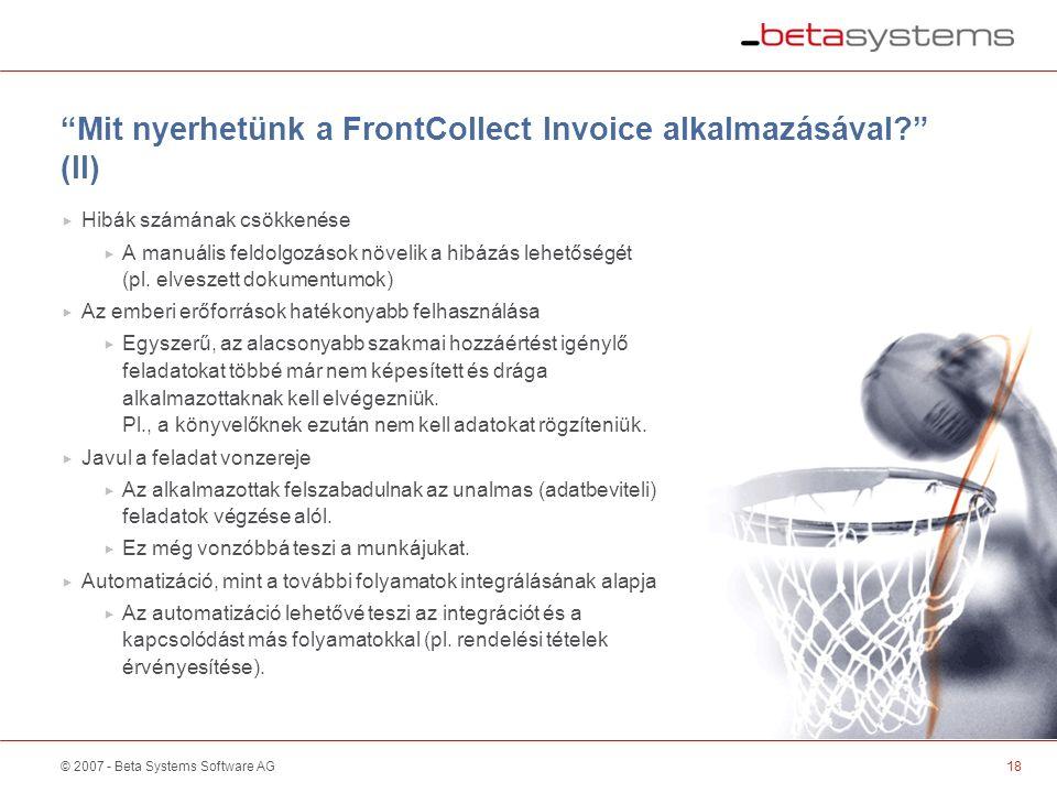 © 2007 - Beta Systems Software AG Mit nyerhetünk a FrontCollect Invoice alkalmazásával (II)  Hibák számának csökkenése  A manuális feldolgozások növelik a hibázás lehetőségét (pl.