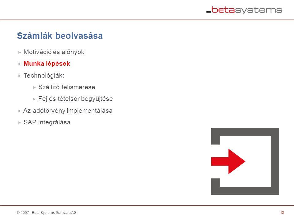 © 2007 - Beta Systems Software AG18 Scanner / Sorter Számlák beolvasása  Motiváció és előnyök  Munka lépések  Technológiák:  Szállító felismerése  Fej és tételsor begyűjtése  Az adótörvény implementálása  SAP integrálása