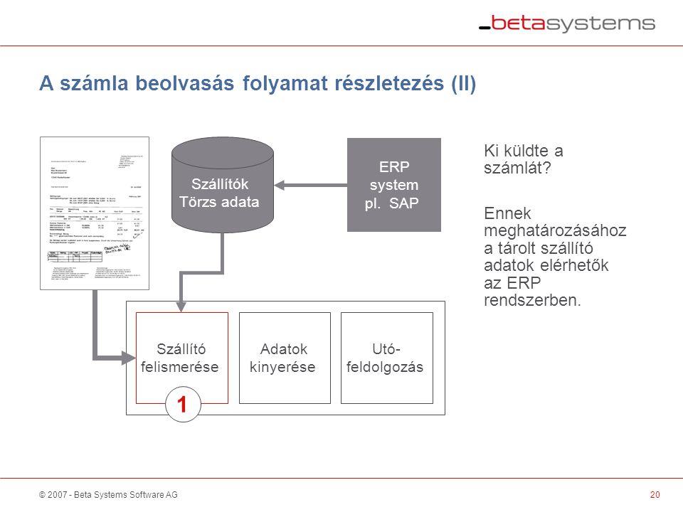 © 2007 - Beta Systems Software AG Szállító felismerése Adatok kinyerése Utó- feldolgozás A számla beolvasás folyamat részletezés (II) Szállítók Törzs adata Ki küldte a számlát.