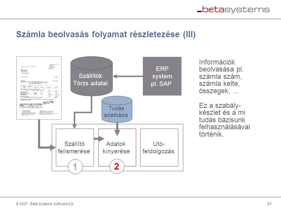 © 2007 - Beta Systems Software AG Szállító felismerése Adatok kinyerése Utó- feldolgozás Számla beolvasás folyamat részletezése (III) Szállítók Törzs adatai Információk beolvasása pl.