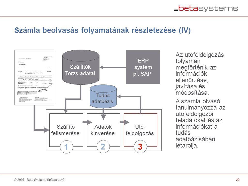 © 2007 - Beta Systems Software AG Szállító felismerése Adatok kinyerése Utó- feldolgozás Számla beolvasás folyamatának részletezése (IV) Szállítók Törzs adatai Az utófeldolgozás folyamán megtörténik az információk ellenőrzése, javítása és módosítása.