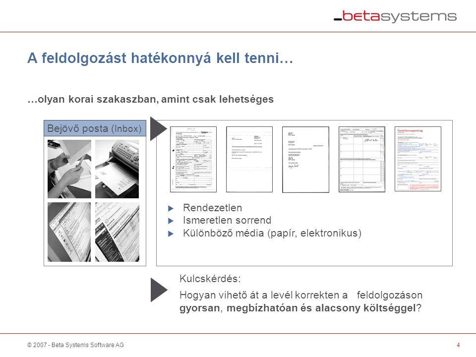 © 2007 - Beta Systems Software AG4 A feldolgozást hatékonnyá kell tenni… Bejövő posta ( Inbox) …olyan korai szakaszban, amint csak lehetséges  Rendezetlen  Ismeretlen sorrend  Különböző média (papír, elektronikus) Kulcskérdés: Hogyan vihető át a levél korrekten a feldolgozáson gyorsan, megbízhatóan és alacsony költséggel.