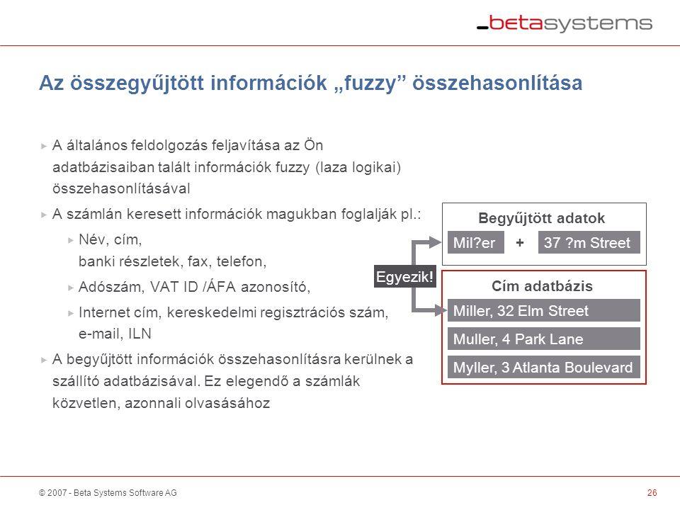 """© 2007 - Beta Systems Software AG Az összegyűjtött információk """"fuzzy összehasonlítása  A általános feldolgozás feljavítása az Ön adatbázisaiban talált információk fuzzy (laza logikai) összehasonlításával  A számlán keresett információk magukban foglalják pl.:  Név, cím, banki részletek, fax, telefon,  Adószám, VAT ID /ÁFA azonosító,  Internet cím, kereskedelmi regisztrációs szám, e-mail, ILN  A begyűjtött információk összehasonlításra kerülnek a szállító adatbázisával."""