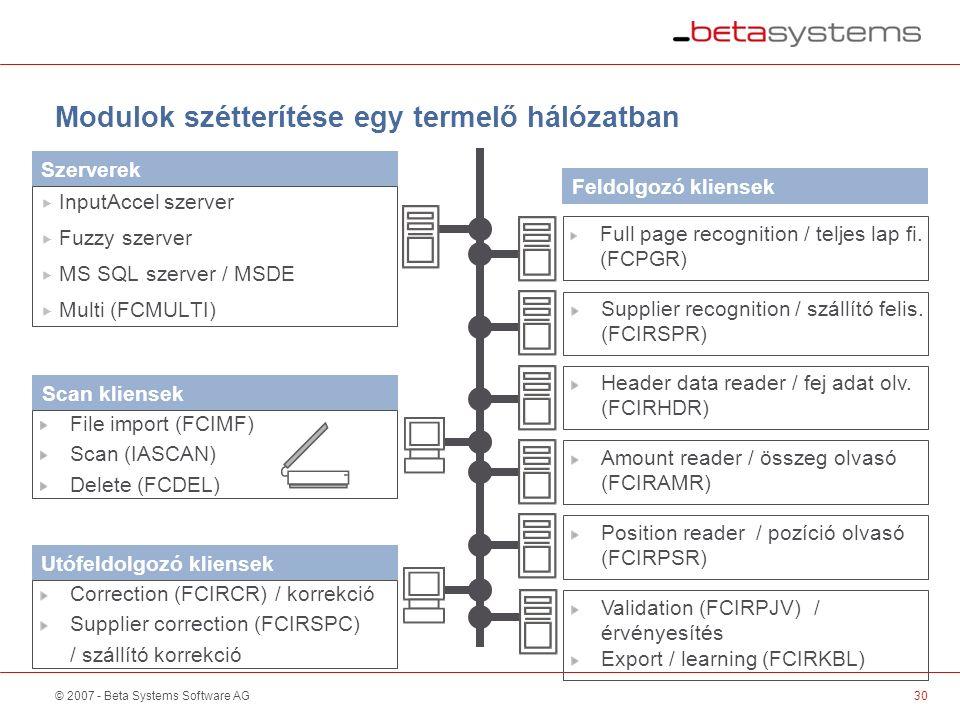 © 2007 - Beta Systems Software AG30 Modulok szétterítése egy termelő hálózatban Szerverek Utófeldolgozó kliensek  InputAccel szerver  Fuzzy szerver  MS SQL szerver / MSDE  Multi (FCMULTI) Correction (FCIRCR) / korrekció Supplier correction (FCIRSPC) / szállító korrekció Feldolgozó kliensek Full page recognition / teljes lap fi.