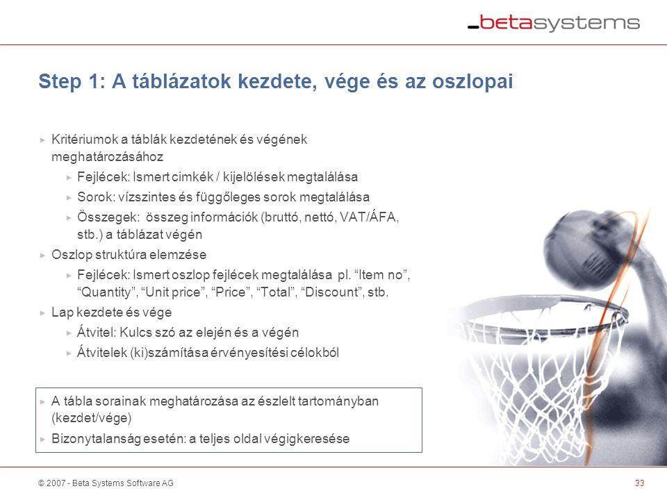© 2007 - Beta Systems Software AG Step 1: A táblázatok kezdete, vége és az oszlopai  Kritériumok a táblák kezdetének és végének meghatározásához  Fejlécek: Ismert cimkék / kijelölések megtalálása  Sorok: vízszintes és függőleges sorok megtalálása  Összegek: összeg információk (bruttó, nettó, VAT/ÁFA, stb.) a táblázat végén  Oszlop struktúra elemzése  Fejlécek: Ismert oszlop fejlécek megtalálása pl.