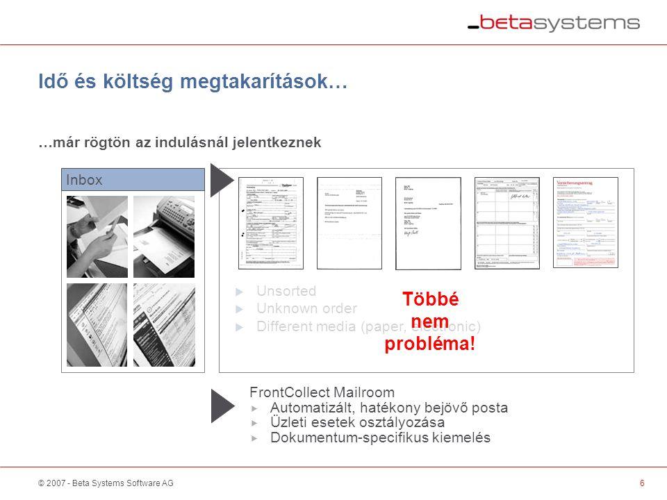 © 2007 - Beta Systems Software AG6 Idő és költség megtakarítások… …már rögtön az indulásnál jelentkeznek Inbox  Unsorted  Unknown order  Different media (paper, electronic) FrontCollect Mailroom  Automatizált, hatékony bejövő posta  Üzleti esetek osztályozása  Dokumentum-specifikus kiemelés Többé nem probléma.