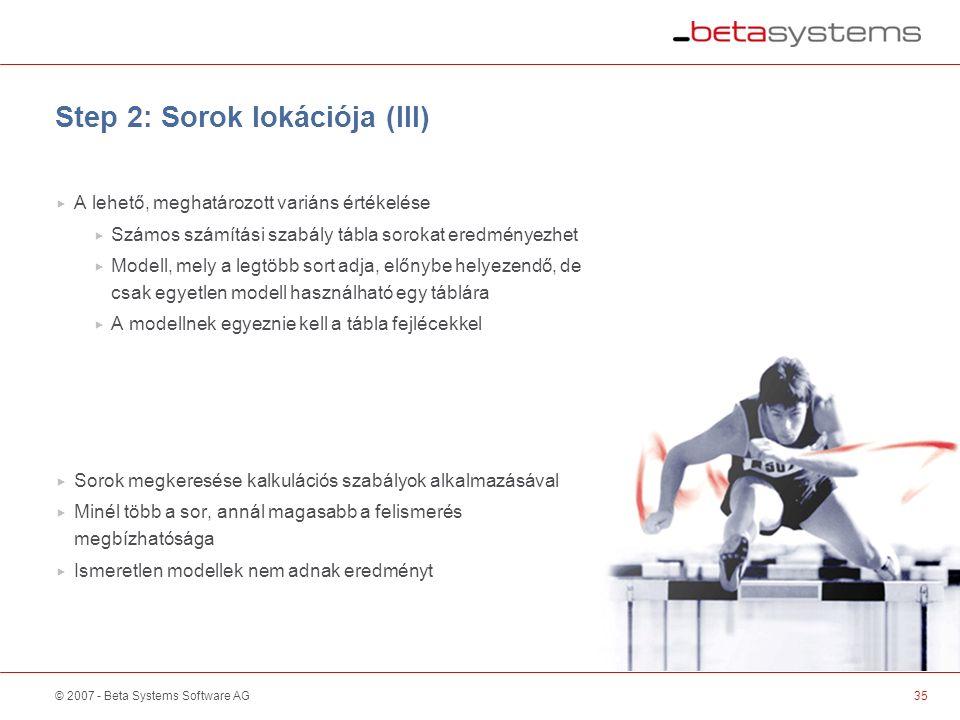 © 2007 - Beta Systems Software AG Step 2: Sorok lokációja (III)  A lehető, meghatározott variáns értékelése  Számos számítási szabály tábla sorokat eredményezhet  Modell, mely a legtöbb sort adja, előnybe helyezendő, de csak egyetlen modell használható egy táblára  A modellnek egyeznie kell a tábla fejlécekkel  Sorok megkeresése kalkulációs szabályok alkalmazásával  Minél több a sor, annál magasabb a felismerés megbízhatósága  Ismeretlen modellek nem adnak eredményt 35