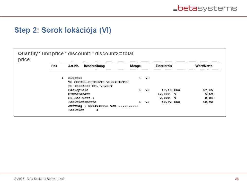 © 2007 - Beta Systems Software AG Step 2: Sorok lokációja (VI) Quantity * unit price * discount1 * discount2 = total price 36