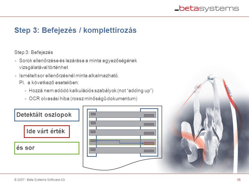 © 2007 - Beta Systems Software AG Step 3: Befejezés / komplettírozás Step 3: Befejezés  Sorok ellenőrzése és lezárása a minta egyezőségének vizsgálatával történhet  Ismételt sor ellenőrzésnél minta alkalmazható.