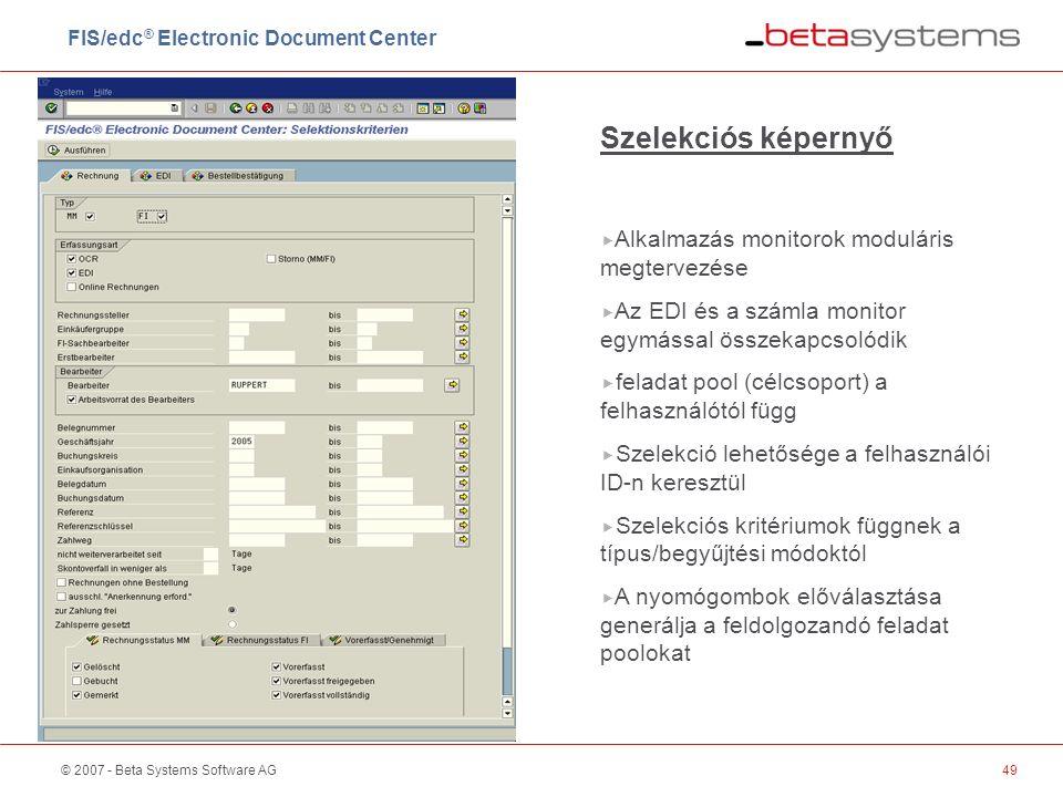© 2007 - Beta Systems Software AG49 Szelekciós képernyő  Alkalmazás monitorok moduláris megtervezése  Az EDI és a számla monitor egymással összekapcsolódik  feladat pool (célcsoport) a felhasználótól függ  Szelekció lehetősége a felhasználói ID-n keresztül  Szelekciós kritériumok függnek a típus/begyűjtési módoktól  A nyomógombok előválasztása generálja a feldolgozandó feladat poolokat FIS/edc ® Electronic Document Center
