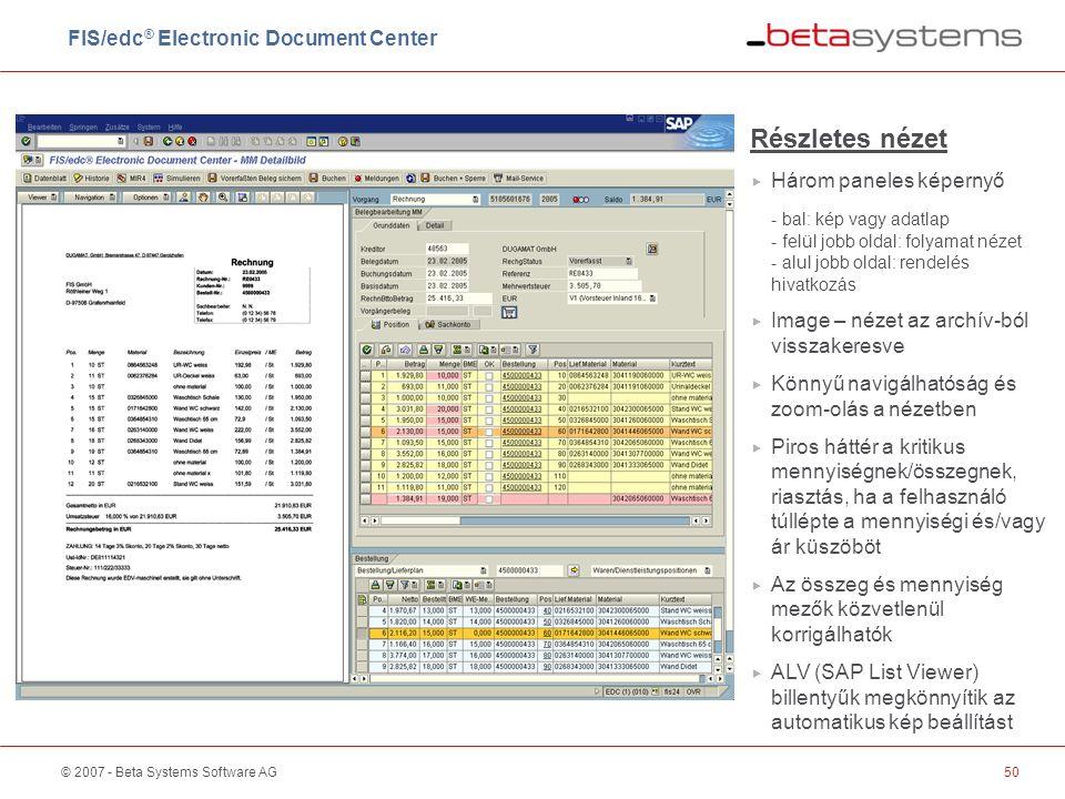 © 2007 - Beta Systems Software AG50 Részletes nézet  Három paneles képernyő - bal: kép vagy adatlap - felül jobb oldal: folyamat nézet - alul jobb oldal: rendelés hivatkozás  Image – nézet az archív-ból visszakeresve  Könnyű navigálhatóság és zoom-olás a nézetben  Piros háttér a kritikus mennyiségnek/összegnek, riasztás, ha a felhasználó túllépte a mennyiségi és/vagy ár küszöböt  Az összeg és mennyiség mezők közvetlenül korrigálhatók  ALV (SAP List Viewer) billentyűk megkönnyítik az automatikus kép beállítást FIS/edc ® Electronic Document Center