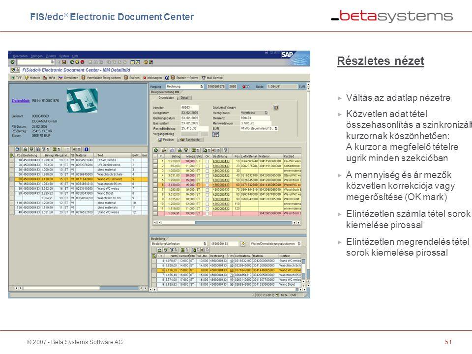 © 2007 - Beta Systems Software AG51 Részletes nézet  Váltás az adatlap nézetre  Közvetlen adat tétel összehasonlítás a szinkronizált kurzornak köszönhetően: A kurzor a megfelelő tételre ugrik minden szekcióban  A mennyiség és ár mezők közvetlen korrekciója vagy megerősítése (OK mark)  Elintézetlen számla tétel sorok kiemelése pirossal  Elintézetlen megrendelés tétel sorok kiemelése pirossal FIS/edc ® Electronic Document Center