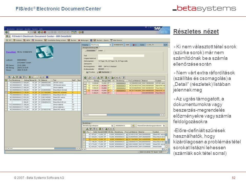 """© 2007 - Beta Systems Software AG52 Részletes nézet  Ki nem választott tétel sorok (szürke sorok) már nem számítódnak be a számla ellenőrzése során  Nem várt extra ráfordítások (szállítás és csomagolás) a """"Detail (részletek) listában jelennek meg  Az ugrás támogatott, a dokumentumokra vagy beszerzés-megrendelés előzményekre vagy számla feldolgozásokra  Előre-definiált szűrések használhatók, hogy kizárólagosan a problémás tétel sorokat listázni lehessen (számlák sok tétel sorral) FIS/edc ® Electronic Document Center"""