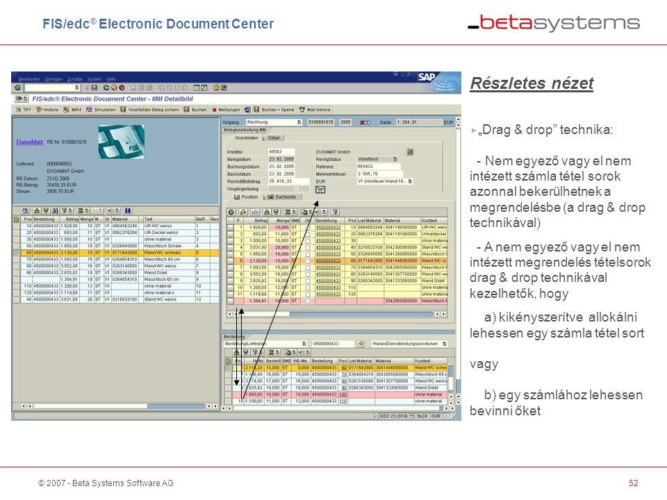 """© 2007 - Beta Systems Software AG52 Részletes nézet  """"Drag & drop technika: - Nem egyező vagy el nem intézett számla tétel sorok azonnal bekerülhetnek a megrendelésbe (a drag & drop technikával) - A nem egyező vagy el nem intézett megrendelés tételsorok drag & drop technikával kezelhetők, hogy a) kikényszerítve allokálni lehessen egy számla tétel sort vagy b) egy számlához lehessen bevinni őket FIS/edc ® Electronic Document Center"""