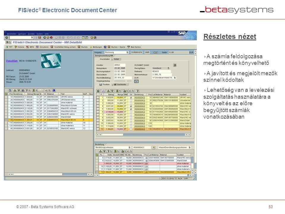 © 2007 - Beta Systems Software AG53 Részletes nézet  A számla feldolgozása megtörtént és könyvelhető  A javított és megjelölt mezők színnel kódoltak  Lehetőség van a levelezési szolgáltatás használatára a könyvelt és az előre begyűjtött számlák vonatkozásában FIS/edc ® Electronic Document Center