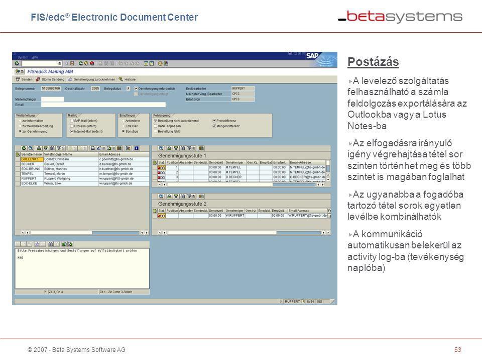 © 2007 - Beta Systems Software AG53 Postázás  A levelező szolgáltatás felhasználható a számla feldolgozás exportálására az Outlookba vagy a Lotus Notes-ba  Az elfogadásra irányuló igény végrehajtása tétel sor szinten történhet meg és több szintet is magában foglalhat  Az ugyanabba a fogadóba tartozó tétel sorok egyetlen levélbe kombinálhatók  A kommunikáció automatikusan belekerül az activity log-ba (tevékenység naplóba) FIS/edc ® Electronic Document Center