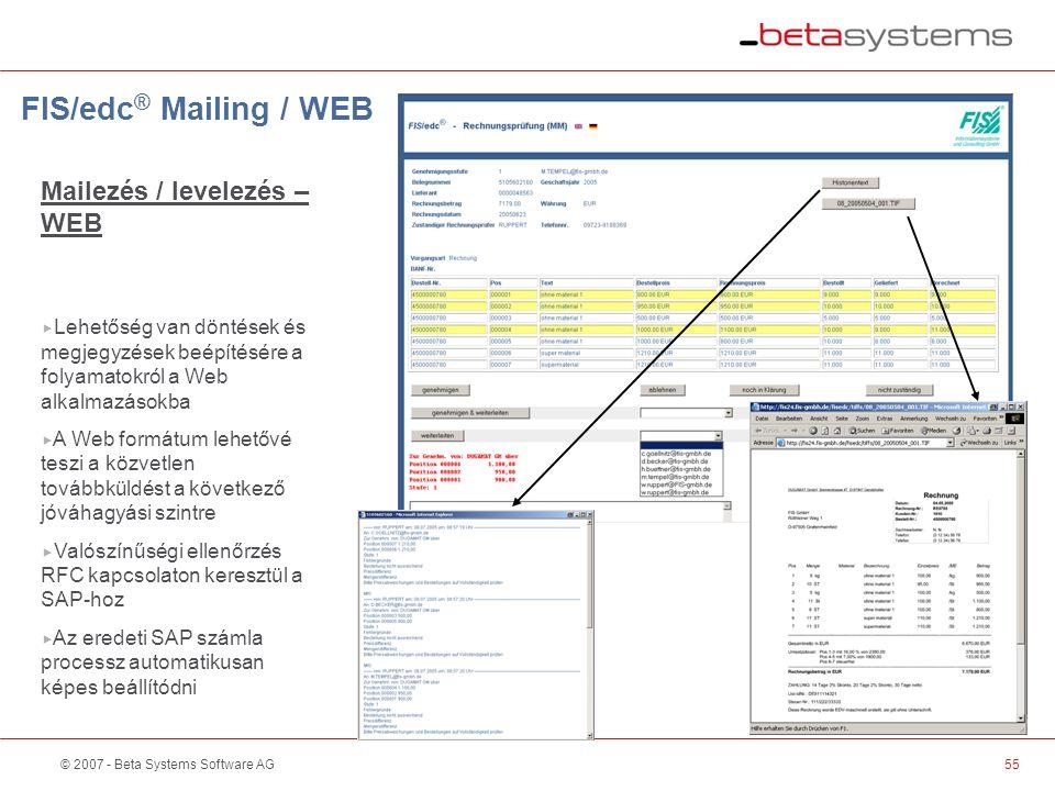 © 2007 - Beta Systems Software AG55 FIS/edc ® Mailing / WEB Mailezés / levelezés – WEB  Lehetőség van döntések és megjegyzések beépítésére a folyamatokról a Web alkalmazásokba  A Web formátum lehetővé teszi a közvetlen továbbküldést a következő jóváhagyási szintre  Valószínűségi ellenőrzés RFC kapcsolaton keresztül a SAP-hoz  Az eredeti SAP számla processz automatikusan képes beállítódni