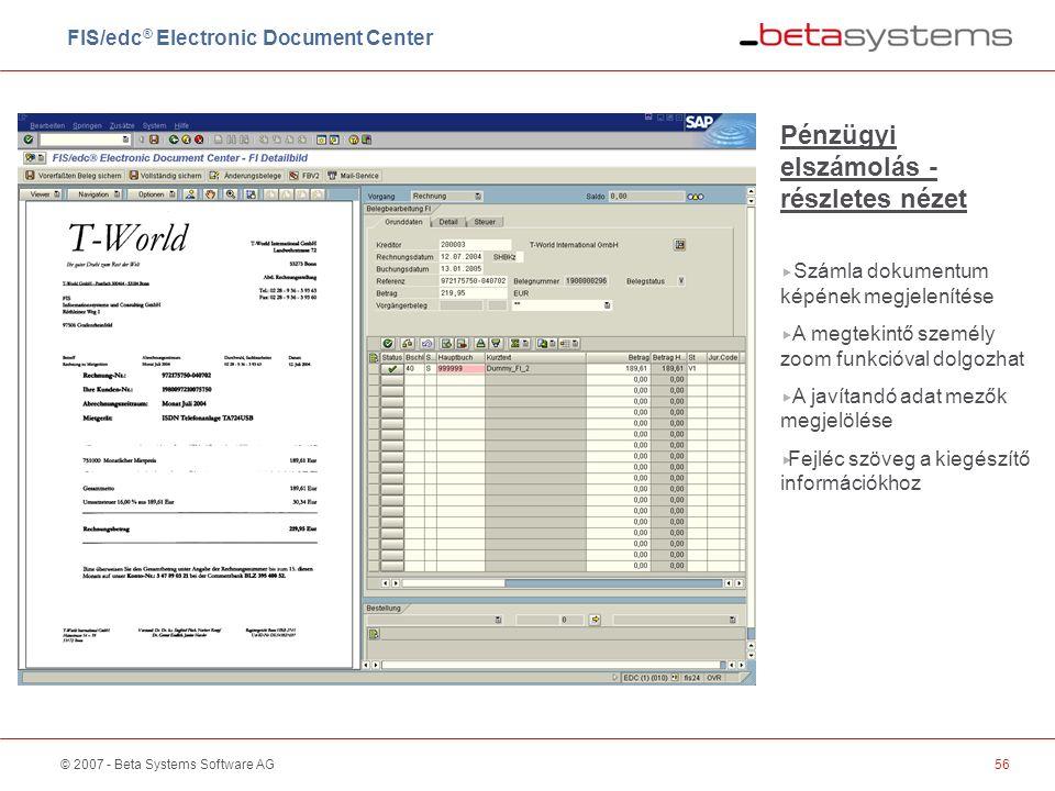 © 2007 - Beta Systems Software AG56 Pénzügyi elszámolás - részletes nézet  Számla dokumentum képének megjelenítése  A megtekintő személy zoom funkcióval dolgozhat  A javítandó adat mezők megjelölése  Fejléc szöveg a kiegészítő információkhoz FIS/edc ® Electronic Document Center