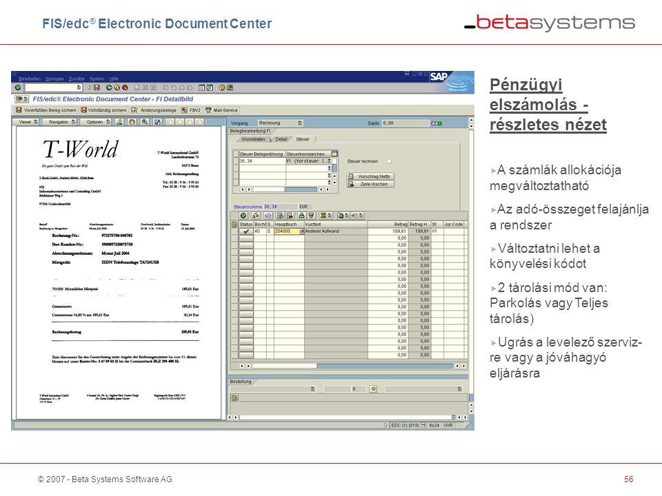 © 2007 - Beta Systems Software AG56 Pénzügyi elszámolás - részletes nézet  A számlák allokációja megváltoztatható  Az adó-összeget felajánlja a rendszer  Változtatni lehet a könyvelési kódot  2 tárolási mód van: Parkolás vagy Teljes tárolás)  Ugrás a levelező szerviz- re vagy a jóváhagyó eljárásra FIS/edc ® Electronic Document Center