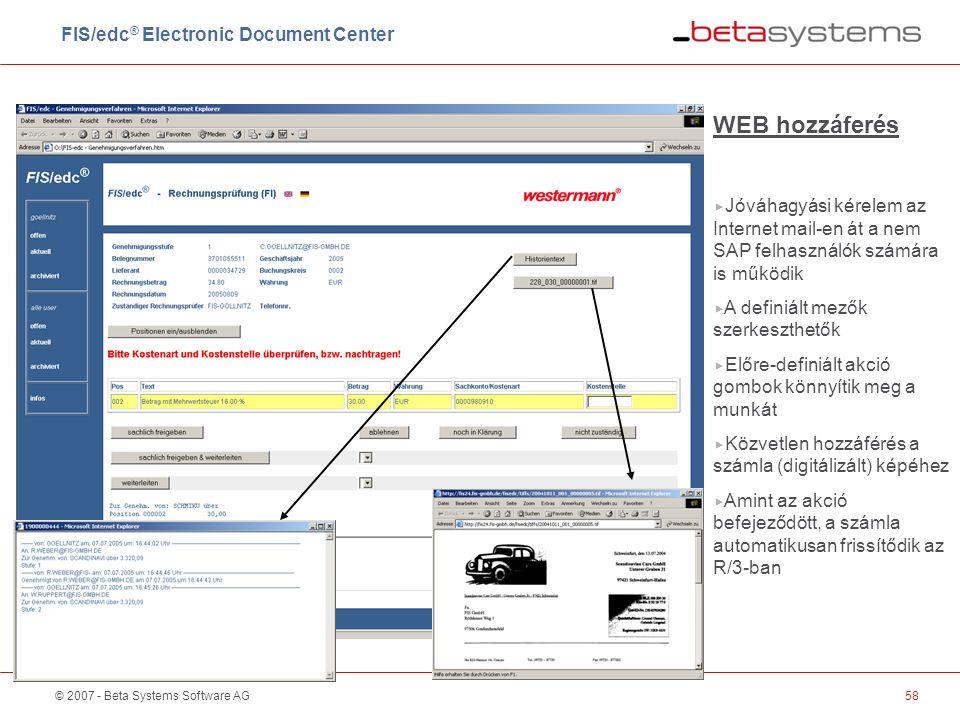 © 2007 - Beta Systems Software AG58 WEB hozzáferés  Jóváhagyási kérelem az Internet mail-en át a nem SAP felhasználók számára is működik  A definiált mezők szerkeszthetők  Előre-definiált akció gombok könnyítik meg a munkát  Közvetlen hozzáférés a számla (digitálizált) képéhez  Amint az akció befejeződött, a számla automatikusan frissítődik az R/3-ban FIS/edc ® Electronic Document Center