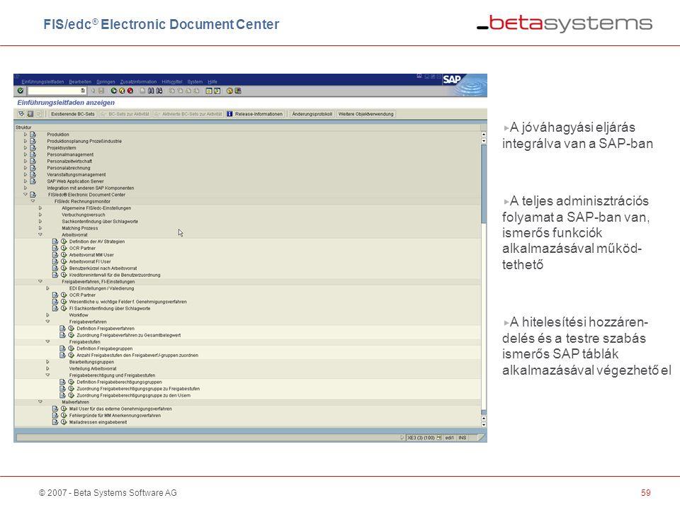 © 2007 - Beta Systems Software AG59  A jóváhagyási eljárás integrálva van a SAP-ban  A teljes adminisztrációs folyamat a SAP-ban van, ismerős funkciók alkalmazásával működ- tethető  A hitelesítési hozzáren- delés és a testre szabás ismerős SAP táblák alkalmazásával végezhető el FIS/edc ® Electronic Document Center