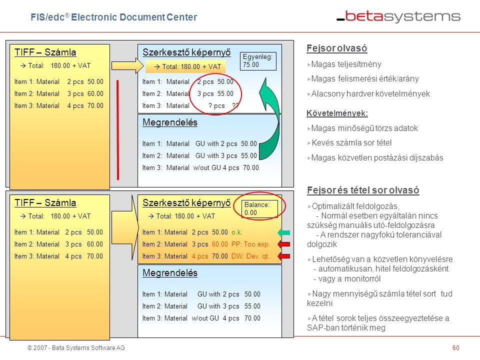 © 2007 - Beta Systems Software AG60 TIFF – Számla  Total: 180.00 + VAT Item 1: Material 2 pcs 50.00 Item 2: Material 3 pcs 60.00 Item 3: Material 4 pcs 70.00 Szerkesztő képernyő  Total: 180.00 + VAT Item 1: Material 2 pcs 50.00 Item 2: Material 3 pcs 55.00 Item 3: Material .