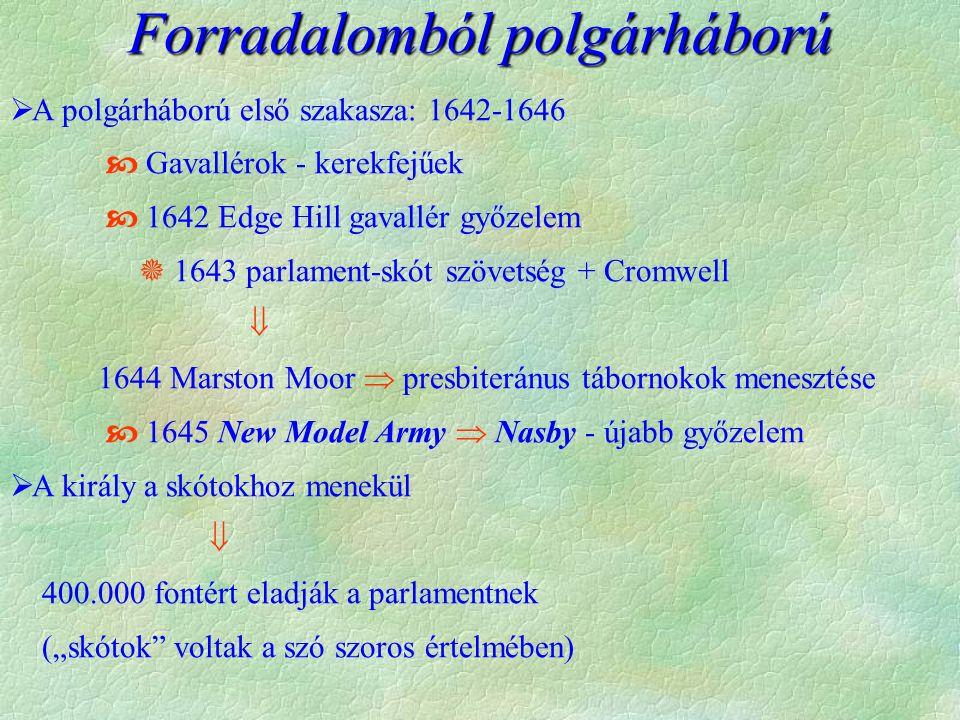"""Forradalomból polgárháború  A polgárháború első szakasza: 1642-1646  Gavallérok - kerekfejűek  1642 Edge Hill gavallér győzelem  1643 parlament-skót szövetség + Cromwell  1644 Marston Moor  presbiteránus tábornokok menesztése  1645 New Model Army  Nasby - újabb győzelem  A király a skótokhoz menekül  400.000 fontért eladják a parlamentnek (""""skótok voltak a szó szoros értelmében)"""