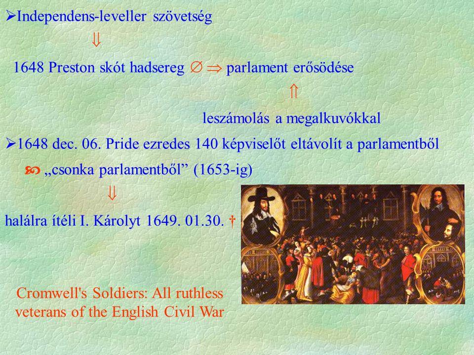  Independens-leveller szövetség  1648 Preston skót hadsereg   parlament erősödése  leszámolás a megalkuvókkal  1648 dec.