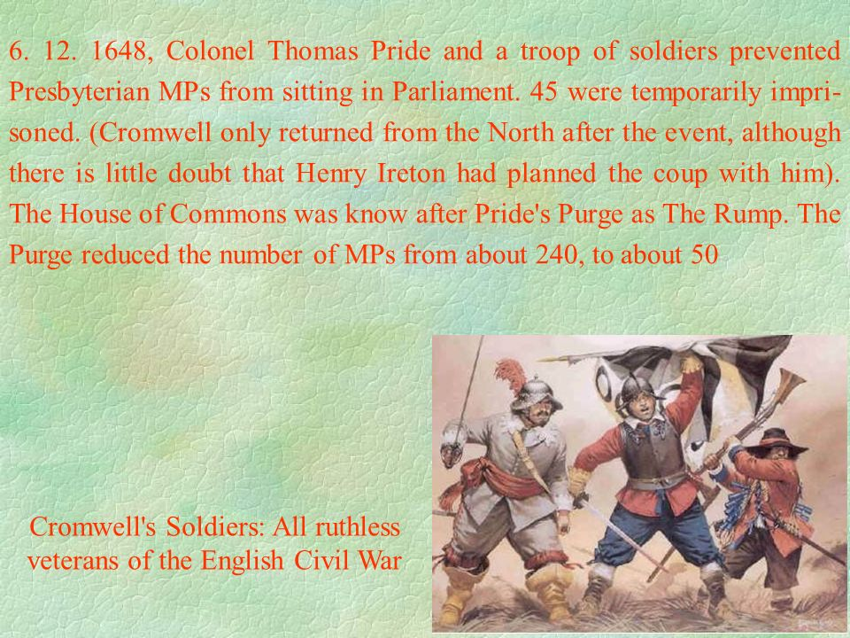 6. 12. 1648, Colonel Thomas Pride and a troop of soldiers prevented Presbyterian MPs from sitting in Parliament. 45 were temporarily impri- soned. (Cr