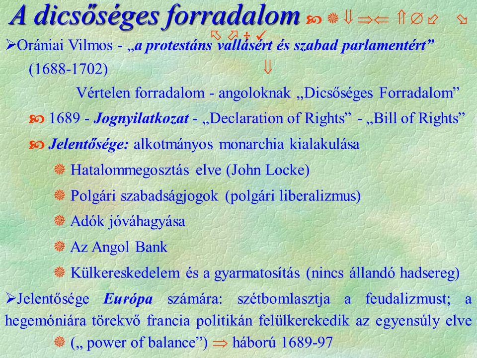 """A dicsőséges forradalom A dicsőséges forradalom           †  Orániai Vilmos - """"a protestáns vallásért és szabad parlamentért (1688-1702)  Vértelen forradalom - angoloknak """"Dicsőséges Forradalom  1689 - Jognyilatkozat - """"Declaration of Rights - """"Bill of Rights  Jelentősége: alkotmányos monarchia kialakulása  Hatalommegosztás elve (John Locke)  Polgári szabadságjogok (polgári liberalizmus)  Adók jóváhagyása  Az Angol Bank  Külkereskedelem és a gyarmatosítás (nincs állandó hadsereg)  Jelentősége Európa számára: szétbomlasztja a feudalizmust; a hegemóniára törekvő francia politikán felülkerekedik az egyensúly elve  ("""" power of balance )  háború 1689-97"""