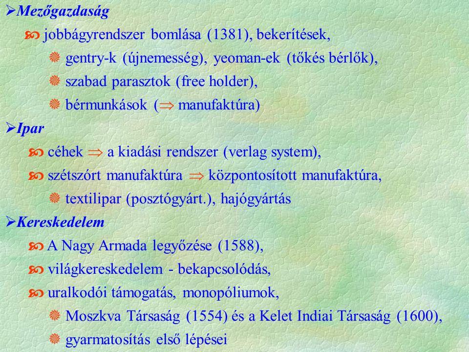  Mezőgazdaság  jobbágyrendszer bomlása (1381), bekerítések,  gentry-k (újnemesség), yeoman-ek (tőkés bérlők),  szabad parasztok (free holder),  bérmunkások (  manufaktúra)  Ipar  céhek  a kiadási rendszer (verlag system),  szétszórt manufaktúra  központosított manufaktúra,  textilipar (posztógyárt.), hajógyártás  Kereskedelem  A Nagy Armada legyőzése (1588),  világkereskedelem - bekapcsolódás,  uralkodói támogatás, monopóliumok,  Moszkva Társaság (1554) és a Kelet Indiai Társaság (1600),  gyarmatosítás első lépései
