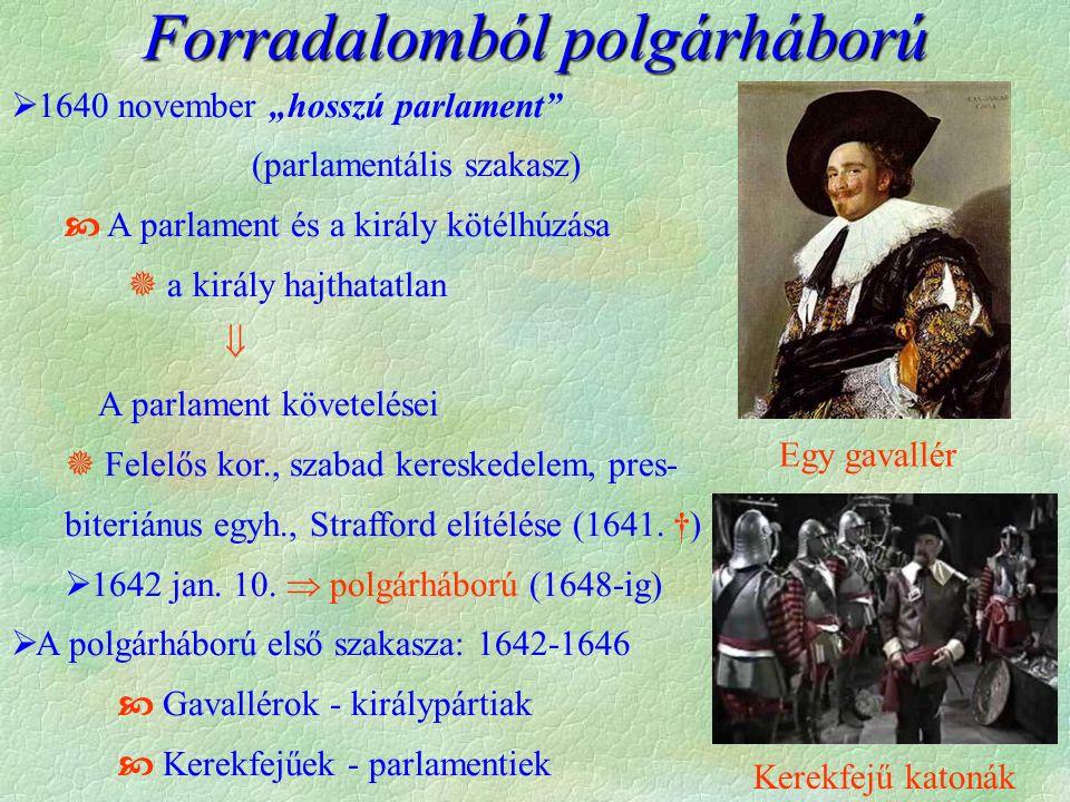 """Forradalomból polgárháború  1640 november """"hosszú parlament (parlamentális szakasz)  A parlament és a király kötélhúzása  a király hajthatatlan  A parlament követelései  Felelős kor., szabad kereskedelem, pres- biteriánus egyh., Strafford elítélése (1641."""