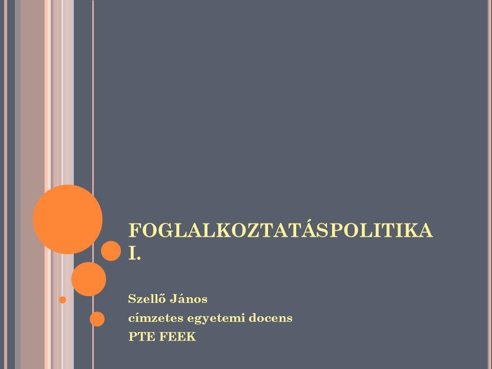 FOGLALKOZTATÁSPOLITIKA I. Szellő János címzetes egyetemi docens PTE FEEK