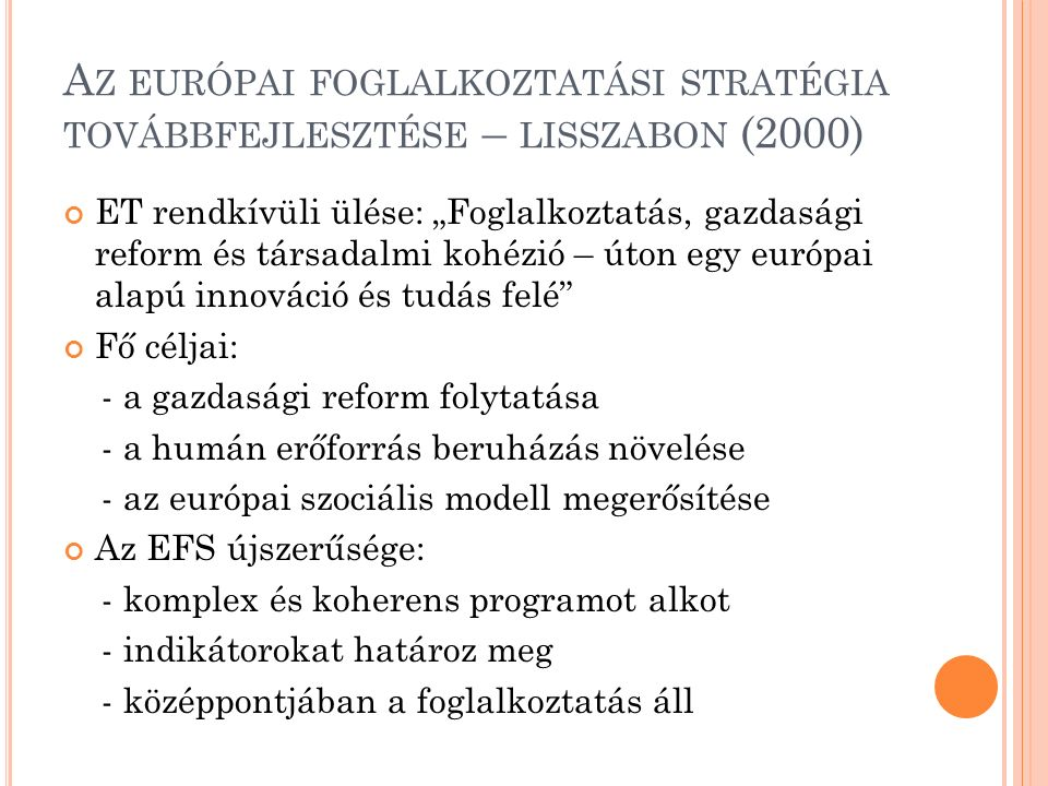"""A Z EURÓPAI FOGLALKOZTATÁSI STRATÉGIA TOVÁBBFEJLESZTÉSE – LISSZABON (2000) ET rendkívüli ülése: """"Foglalkoztatás, gazdasági reform és társadalmi kohézió – úton egy európai alapú innováció és tudás felé Fő céljai: - a gazdasági reform folytatása - a humán erőforrás beruházás növelése - az európai szociális modell megerősítése Az EFS újszerűsége: - komplex és koherens programot alkot - indikátorokat határoz meg - középpontjában a foglalkoztatás áll"""