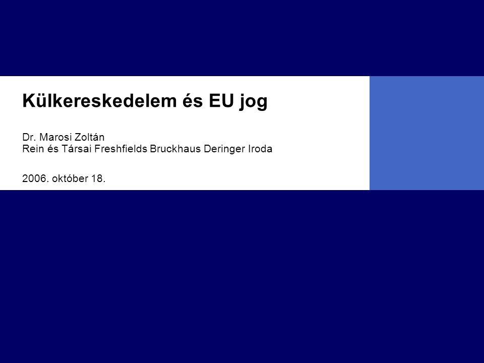 Külkereskedelem és EU jog Dr. Marosi Zoltán Rein és Társai Freshfields Bruckhaus Deringer Iroda 2006. október 18.