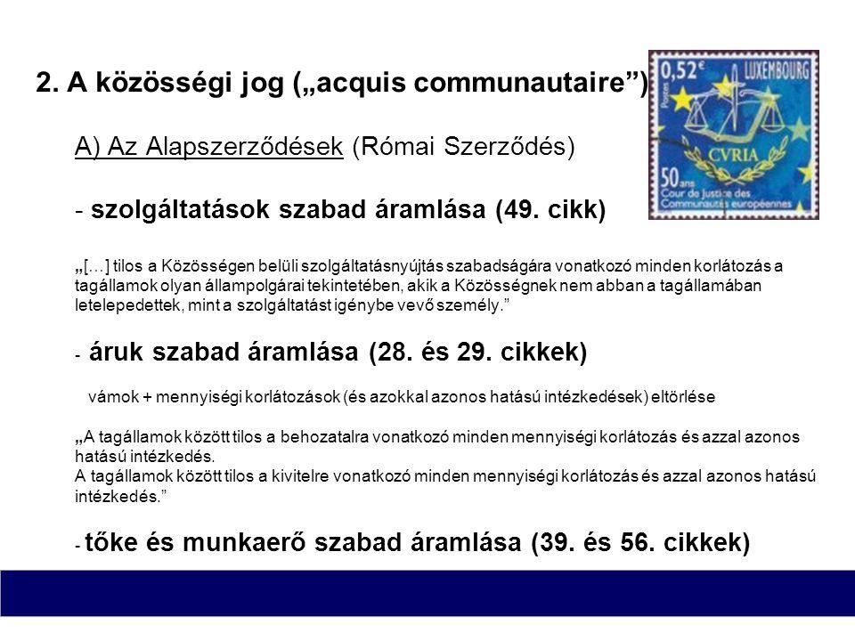 """2. A közösségi jog (""""acquis communautaire"""") A) Az Alapszerződések (Római Szerződés) - szolgáltatások szabad áramlása (49. cikk) """"[…] tilos a Közössége"""