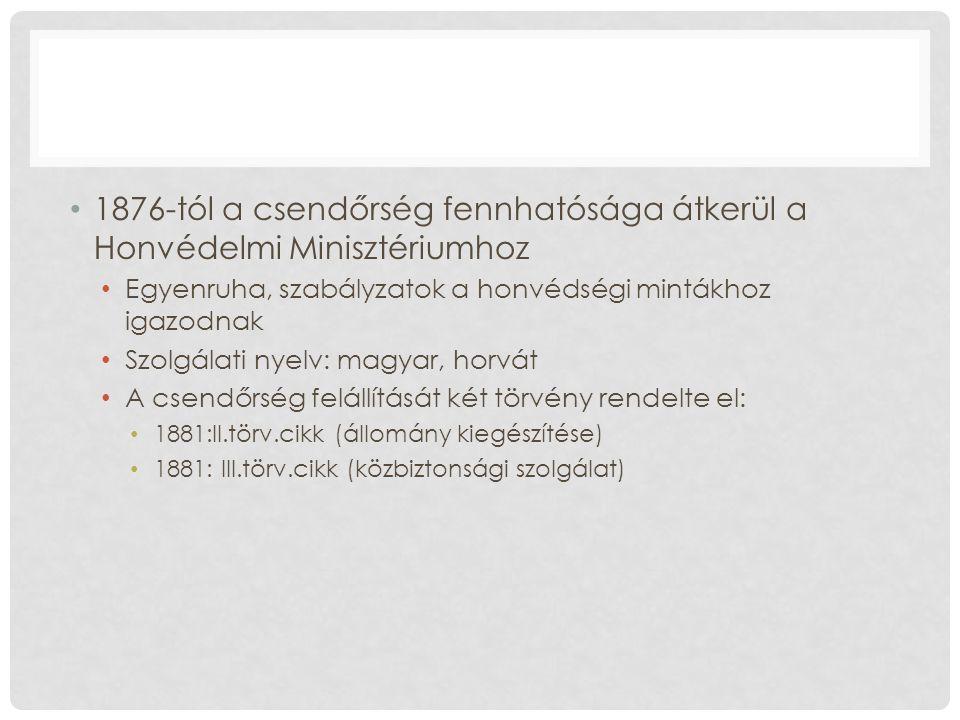 1876-tól a csendőrség fennhatósága átkerül a Honvédelmi Minisztériumhoz Egyenruha, szabályzatok a honvédségi mintákhoz igazodnak Szolgálati nyelv: magyar, horvát A csendőrség felállítását két törvény rendelte el: 1881:II.törv.cikk (állomány kiegészítése) 1881: III.törv.cikk (közbiztonsági szolgálat)