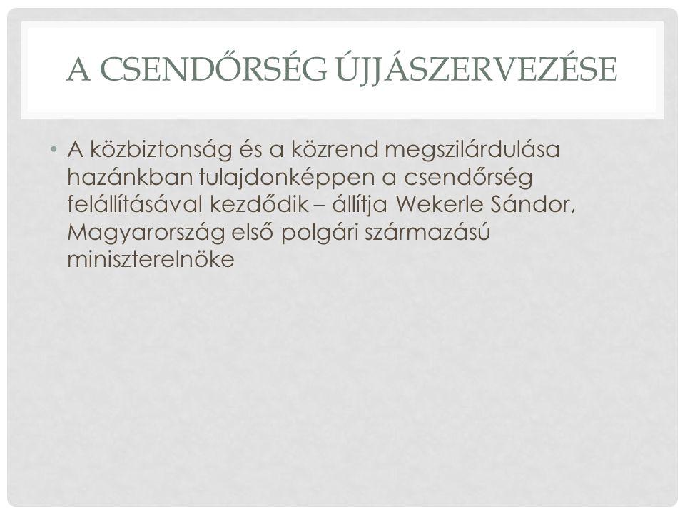 A CSENDŐRSÉG ÚJJÁSZERVEZÉSE A közbiztonság és a közrend megszilárdulása hazánkban tulajdonképpen a csendőrség felállításával kezdődik – állítja Wekerle Sándor, Magyarország első polgári származású miniszterelnöke