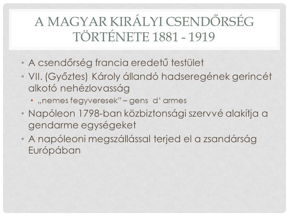 A MAGYAR KIRÁLYI CSENDŐRSÉG TÖRTÉNETE 1881 - 1919 A csendőrség francia eredetű testület VII.