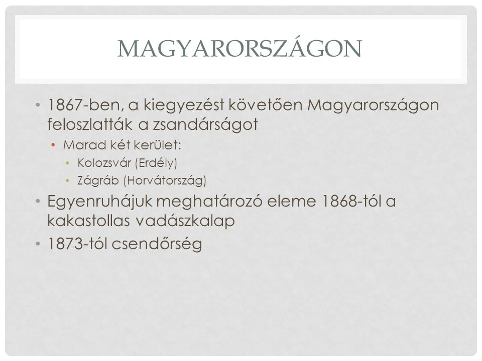 MAGYARORSZÁGON 1867-ben, a kiegyezést követően Magyarországon feloszlatták a zsandárságot Marad két kerület: Kolozsvár (Erdély) Zágráb (Horvátország) Egyenruhájuk meghatározó eleme 1868-tól a kakastollas vadászkalap 1873-tól csendőrség
