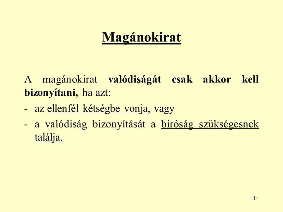 114 Magánokirat A magánokirat valódiságát csak akkor kell bizonyítani, ha azt: -az ellenfél kétségbe vonja, vagy -a valódiság bizonyítását a bíróság szükségesnek találja.