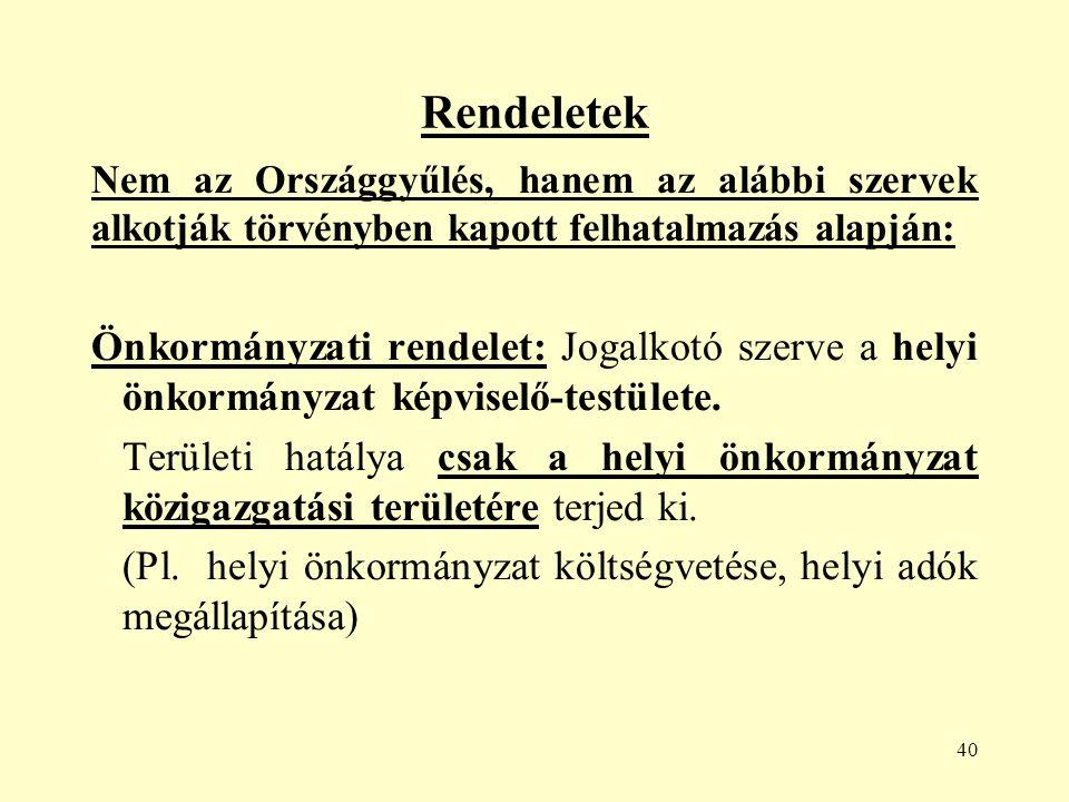 40 Rendeletek Nem az Országgyűlés, hanem az alábbi szervek alkotják törvényben kapott felhatalmazás alapján: Önkormányzati rendelet: Jogalkotó szerve a helyi önkormányzat képviselő-testülete.