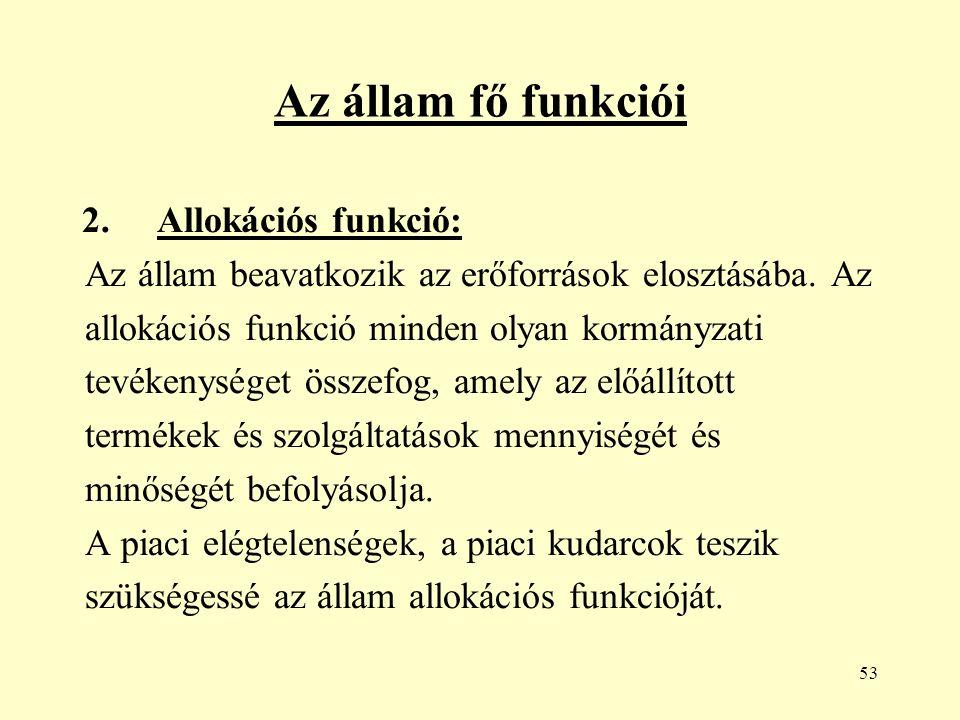 53 Az állam fő funkciói 2. Allokációs funkció: Az állam beavatkozik az erőforrások elosztásába.