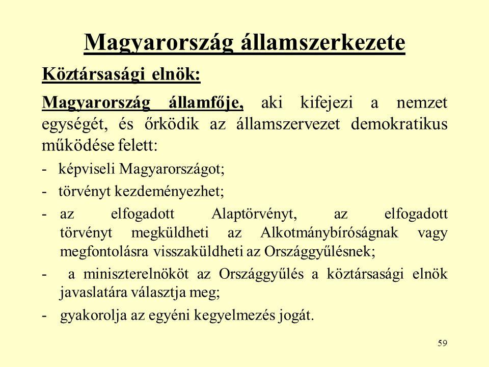 59 Magyarország államszerkezete Köztársasági elnök: Magyarország államfője, aki kifejezi a nemzet egységét, és őrködik az államszervezet demokratikus működése felett: - képviseli Magyarországot; - törvényt kezdeményezhet; -az elfogadott Alaptörvényt, az elfogadott törvényt megküldheti az Alkotmánybíróságnak vagy megfontolásra visszaküldheti az Országgyűlésnek; - a miniszterelnököt az Országgyűlés a köztársasági elnök javaslatára választja meg; -gyakorolja az egyéni kegyelmezés jogát.