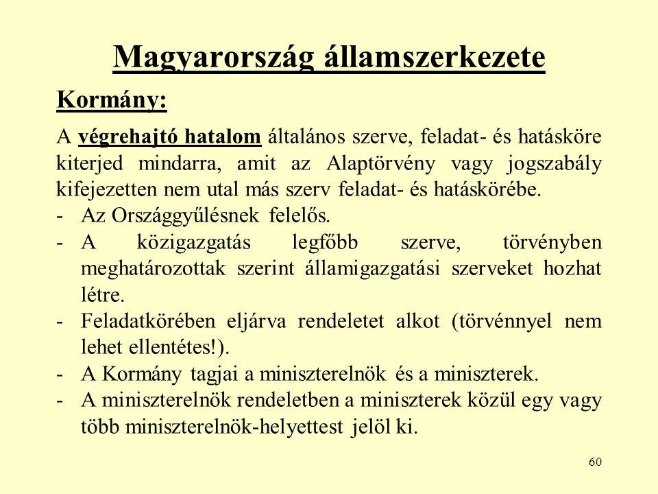 60 Magyarország államszerkezete Kormány: A végrehajtó hatalom általános szerve, feladat- és hatásköre kiterjed mindarra, amit az Alaptörvény vagy jogszabály kifejezetten nem utal más szerv feladat- és hatáskörébe.