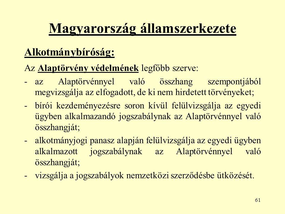 61 Magyarország államszerkezete Alkotmánybíróság: Az Alaptörvény védelmének legfőbb szerve: -az Alaptörvénnyel való összhang szempontjából megvizsgálja az elfogadott, de ki nem hirdetett törvényeket; -bírói kezdeményezésre soron kívül felülvizsgálja az egyedi ügyben alkalmazandó jogszabálynak az Alaptörvénnyel való összhangját; -alkotmányjogi panasz alapján felülvizsgálja az egyedi ügyben alkalmazott jogszabálynak az Alaptörvénnyel való összhangját; -vizsgálja a jogszabályok nemzetközi szerződésbe ütközését.