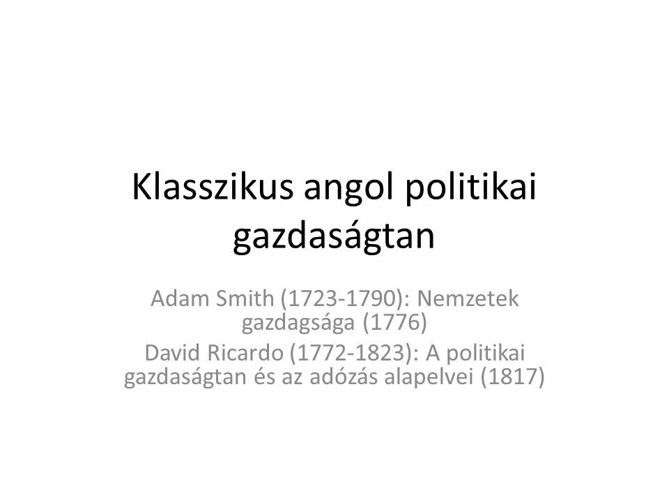 Klasszikus angol politikai gazdaságtan Adam Smith (1723-1790): Nemzetek gazdagsága (1776) David Ricardo (1772-1823): A politikai gazdaságtan és az adózás alapelvei (1817)