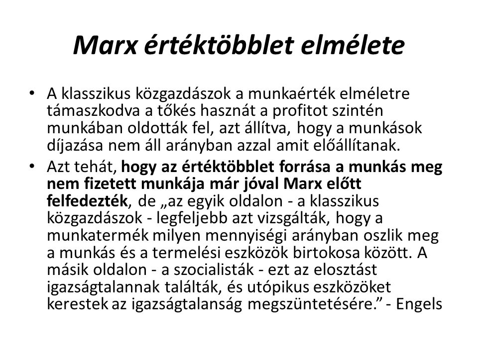Marx értéktöbblet elmélete A klasszikus közgazdászok a munkaérték elméletre támaszkodva a tőkés hasznát a profitot szintén munkában oldották fel, azt állítva, hogy a munkások díjazása nem áll arányban azzal amit előállítanak.