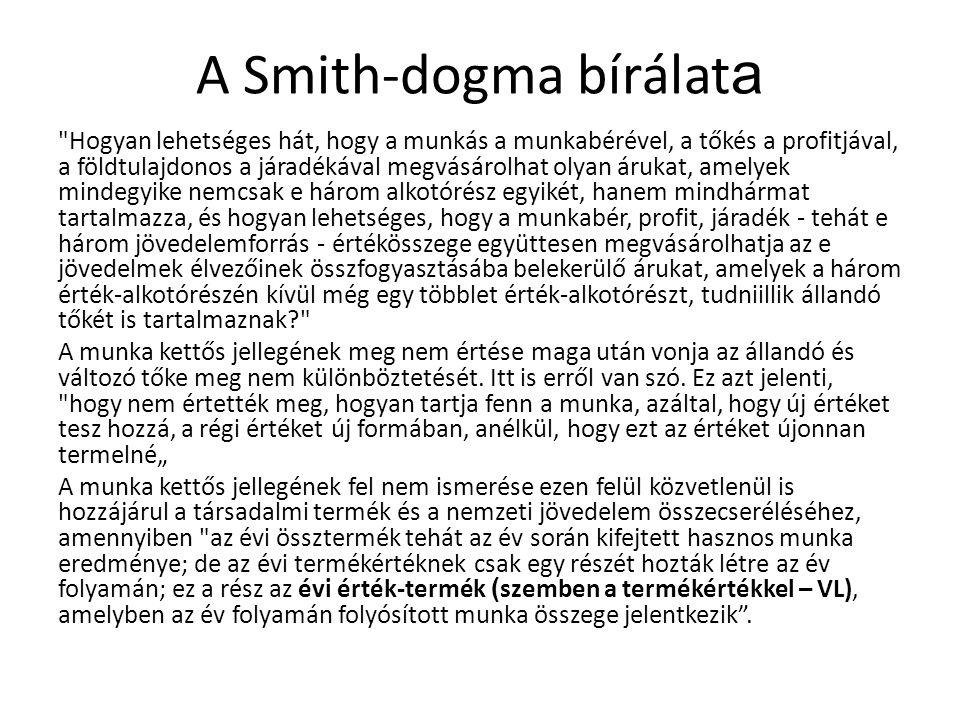 A Smith-dogma bírálat a Hogyan lehetséges hát, hogy a munkás a munkabérével, a tőkés a profitjával, a földtulajdonos a járadékával megvásárolhat olyan árukat, amelyek mindegyike nemcsak e három alkotórész egyikét, hanem mindhármat tartalmazza, és hogyan lehetséges, hogy a munkabér, profit, járadék - tehát e három jövedelemforrás - értékösszege együttesen megvásárolhatja az e jövedelmek élvezőinek összfogyasztásába belekerülő árukat, amelyek a három érték-alkotórészén kívül még egy többlet érték-alkotórészt, tudniillik állandó tőkét is tartalmaznak? A munka kettős jellegének meg nem értése maga után vonja az állandó és változó tőke meg nem különböztetését.